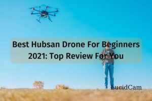 Best Hubsan Drone For Beginners 2021 Top Review For You