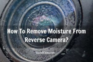 How To Remove Moisture From Reverse Camera? Tips New 2021